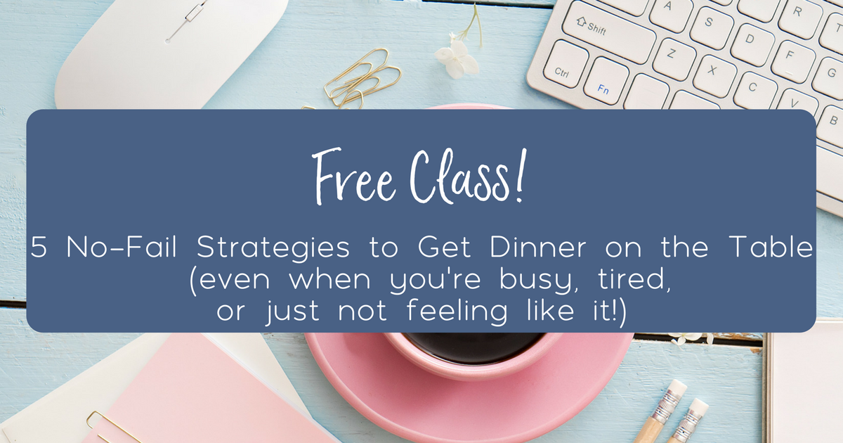 5 No-Fail Strategies to Get Dinner on the Table (even when you're busy, tired, or just aren't feeling it!)